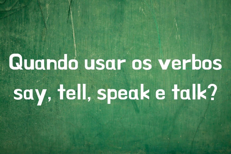 Quando usar os verbos say, tell, speak e talk?